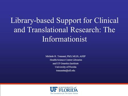 Library-based Support for Clinical and Translational Research: The Informationist Michele R. Tennant, PhD, MLIS, AHIP Health Science Center Libraries and.