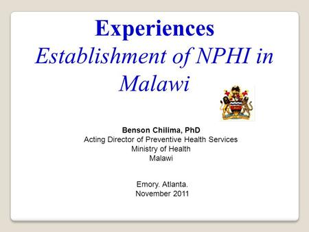 Experiences Establishment of NPHI in Malawi Emory. Atlanta. November 2011 Benson Chilima, PhD Acting Director of Preventive Health Services Ministry of.