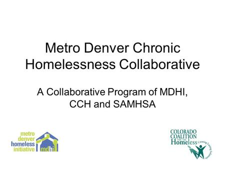 Metro Denver Chronic Homelessness Collaborative A Collaborative Program of MDHI, CCH and SAMHSA.