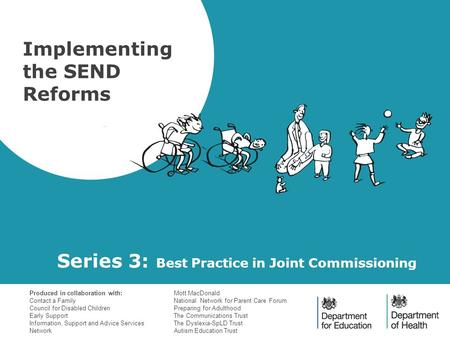Series 3: Best Practice in Joint Commissioning Implementing the SEND Reforms Produced in collaboration with: Contact a Family Council for Disabled Children.
