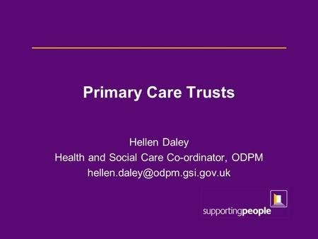 Primary Care Trusts Hellen Daley Health and Social Care Co-ordinator, ODPM