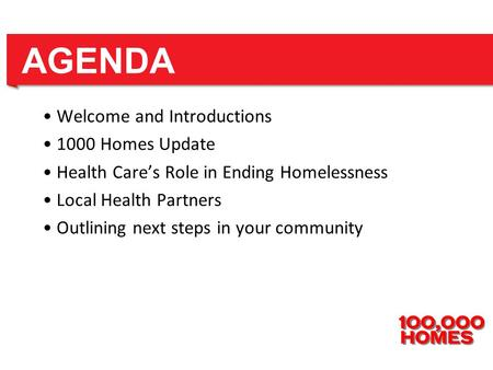 Welcome and Introductions 1000 Homes Update Health Care's Role in Ending Homelessness Local Health Partners Outlining next steps in your community AGENDA.