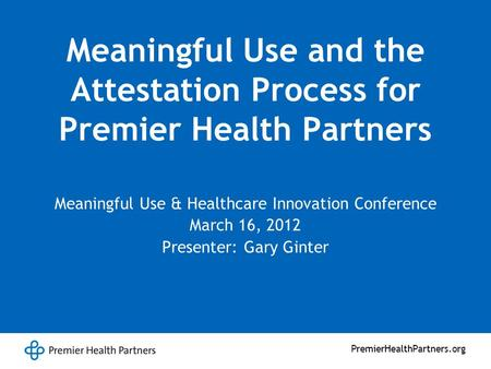 PremierHealthPartners.org Meaningful Use and the Attestation Process for Premier Health Partners Meaningful Use & Healthcare Innovation Conference March.