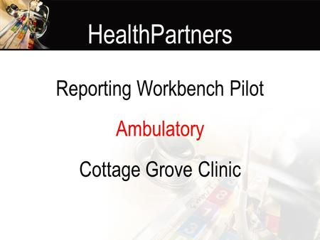 HealthPartners Reporting Workbench Pilot Ambulatory Cottage Grove Clinic.