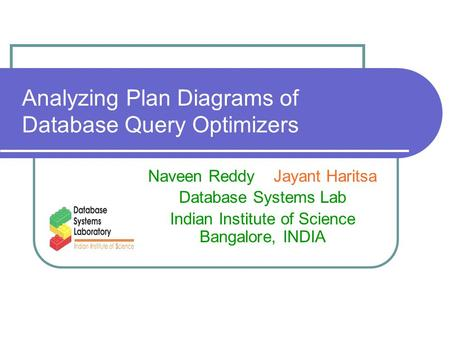 Analyzing Plan Diagrams of Database Query Optimizers Naveen Reddy Jayant Haritsa Database Systems Lab Indian Institute of Science Bangalore, INDIA.