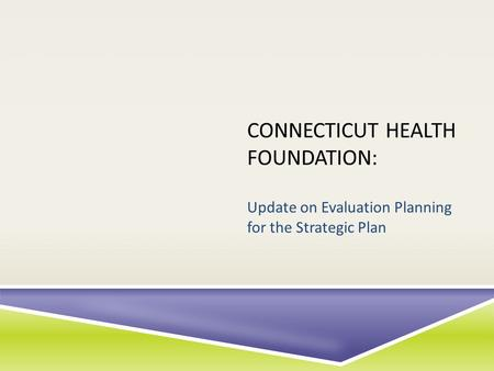 CONNECTICUT HEALTH FOUNDATION: Update on Evaluation Planning for the Strategic Plan.