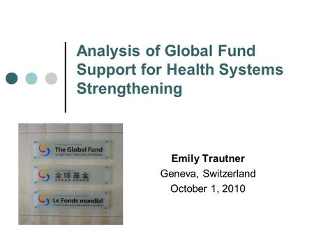 Analysis of Global Fund Support for Health Systems Strengthening Emily Trautner Geneva, Switzerland October 1, 2010.