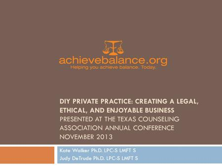 DIY PRIVATE PRACTICE: CREATING A LEGAL, ETHICAL, AND ENJOYABLE BUSINESS PRESENTED AT THE TEXAS COUNSELING ASSOCIATION ANNUAL CONFERENCE NOVEMBER 2013 Kate.