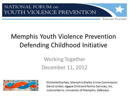 Memphis Youth Violence Prevention Defending Childhood Initiative Working Together December 11, 2012 Michelle Fowlkes, Memphis Shelby Crime Commission David.
