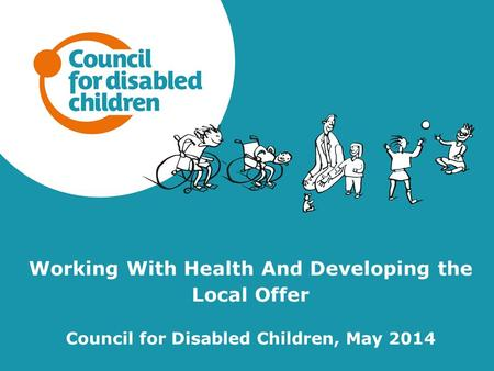 Working With Health And Developing the Local Offer Council for Disabled Children, May 2014.