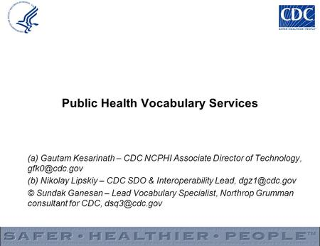 Public Health Vocabulary Services (a) Gautam Kesarinath – CDC NCPHI Associate Director of Technology, (b) Nikolay Lipskiy – CDC SDO & Interoperability.