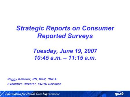 Strategic Reports on Consumer Reported Surveys Tuesday, June 19, 2007 10:45 a.m. – 11:15 a.m. Peggy Ketterer, RN, BSN, CHCA Executive Director, EQRO Services.