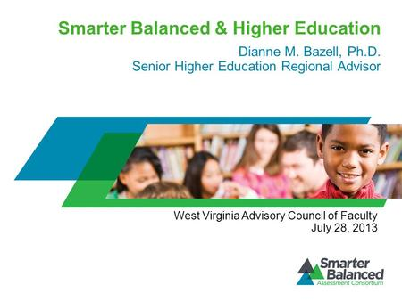 Smarter Balanced & Higher Education Dianne M. Bazell, Ph.D. Senior Higher Education Regional Advisor West Virginia Advisory Council of Faculty July 28,
