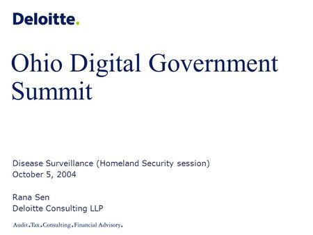 Ohio Digital Government Summit Disease Surveillance (Homeland Security session) October 5, 2004 Rana Sen Deloitte Consulting LLP.