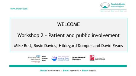 Better involvement  Better research  Better health www.phwe.org.uk WELCOME Workshop 2 – Patient and public involvement Mike Bell, Rosie Davies, Hildegard.
