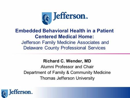 Embedded Behavioral Health in a Patient Centered Medical Home: Jefferson Family Medicine Associates and Delaware County Professional Services Richard C.