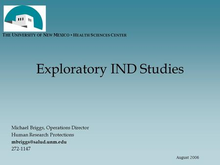 Exploratory IND Studies Michael Briggs, Operations Director Human Research Protections 272-1147 T HE U NIVERSITY OF N EW M EXICO.