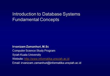 Introduction to Database Systems Fundamental Concepts Irvanizam Zamanhuri, M.Sc Computer Science Study Program Syiah Kuala University Website: