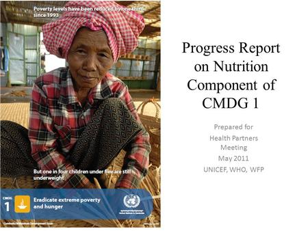 Progress Report on Nutrition Component of CMDG 1 Prepared for Health Partners Meeting May 2011 UNICEF, WHO, WFP.