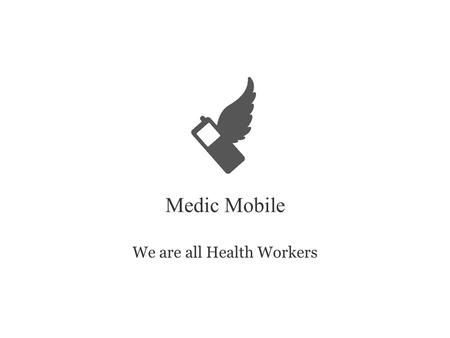 Medic Mobile We are all Health Workers. 5 Million 9,000 5521 People served by Medic Mobile Community health workers using Medic Mobile Worldwide health.