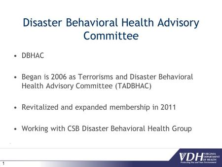 1 Disaster Behavioral Health Advisory Committee DBHAC Began is 2006 as Terrorisms and Disaster Behavioral Health Advisory Committee (TADBHAC) Revitalized.