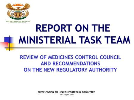 REPORT ON THE MINISTERIAL TASK TEAM REVIEW OF MEDICINES CONTROL COUNCIL AND RECOMMENDATIONS ON THE NEW REGULATORY AUTHORITY PRESENTATION TO HEALTH PORTFOLIO.