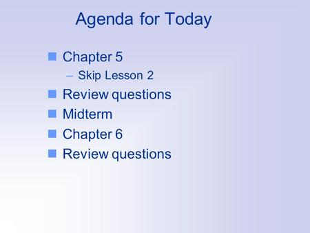 Agenda for Today Chapter 5 –Skip Lesson 2 Review questions Midterm Chapter 6 Review questions.