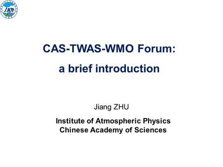 Jiang ZHU Institute of Atmospheric Physics Chinese Academy of Sciences CAS-TWAS-WMO Forum: a brief introduction.