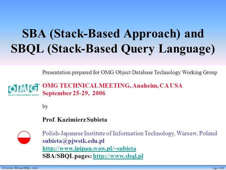 K.Subieta. SBA <strong>and</strong> SBQL, slide 1 Sept. 2006 SBA (Stack-Based Approach) <strong>and</strong> SBQL (Stack-Based Query Language) Presentation prepared <strong>for</strong> OMG Object Database.