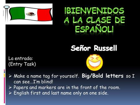 La entrada: (Entry Task)  Make a name tag for yourself. Big/Bold letters so I can see…I'm blind!  Papers and markers are in the front of the room. 