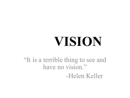 "VISION ""It is a terrible thing to see and have no vision."" -Helen Keller."