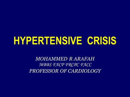 HYPERTENSIVE CRISIS MOHAMMED R ARAFAH MBBS FACP FRCPC FACC PROFESSOR OF CARDIOLOGY.