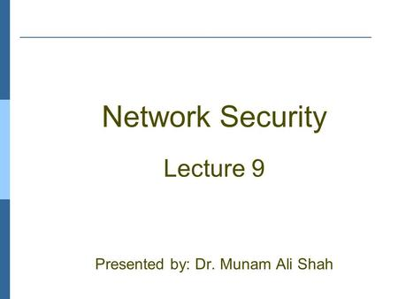 Network Security Lecture 9 Presented by: Dr. Munam Ali Shah.