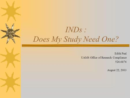 INDs : Does My Study Need One? Edith Paal UAMS Office of Research Compliance 526-6876 August 22, 2003.