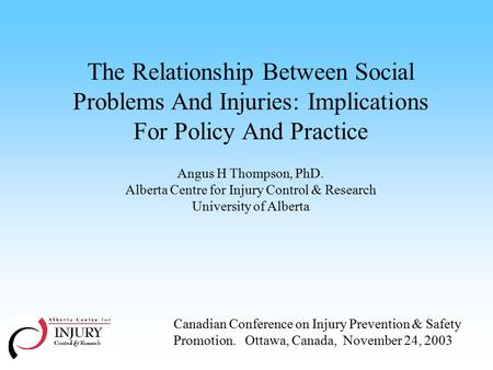 The Relationship Between Social Problems And Injuries: Implications For Policy And Practice Angus H Thompson, PhD. Alberta Centre for Injury Control &