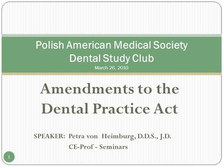 Amendments to the Dental Practice Act SPEAKER: Petra von Heimburg, D.D.S., J.D. CE-Prof - Seminars Polish American Medical Society Dental Study Club March.