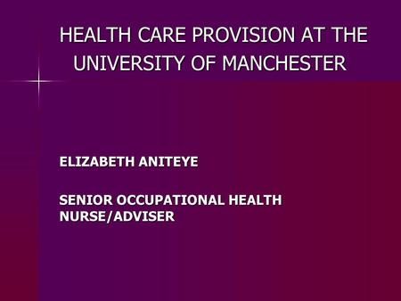 HEALTH CARE PROVISION AT THE UNIVERSITY OF MANCHESTER HEALTH CARE PROVISION AT THE UNIVERSITY OF MANCHESTER ELIZABETH ANITEYE SENIOR OCCUPATIONAL HEALTH.