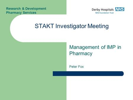 Management of IMP in Pharmacy Peter Fox STAKT Investigator Meeting Research & Development Pharmacy Services.