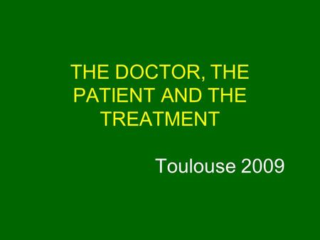 THE DOCTOR, THE PATIENT AND THE TREATMENT Toulouse 2009.