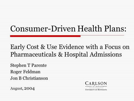 Consumer-Driven Health Plans: Early Cost & Use Evidence with a Focus on Pharmaceuticals & Hospital Admissions Stephen T Parente Roger Feldman Jon B Christianson.