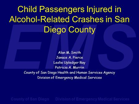 County of San Diego Division of Emergency Medical Services EMS Child Passengers Injured in Alcohol-Related Crashes in San Diego County Alan M. Smith Janace.