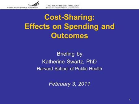 1 Cost-Sharing: Effects on Spending and Outcomes Briefing by Katherine Swartz, PhD Harvard School of Public Health February 3, 2011.