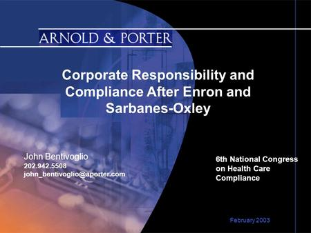 Corporate Responsibility and Compliance After Enron and Sarbanes-Oxley 6th National Congress on Health Care Compliance February 2003 John Bentivoglio 202.942.5508.