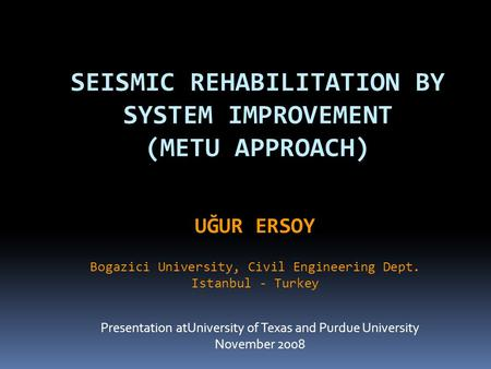 SEISMIC REHABILITATION BY SYSTEM IMPROVEMENT (METU APPROACH) Presentation atUniversity of Texas and Purdue University November 2008 UĞUR ERSOY Bogazici.
