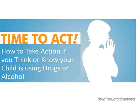 Drugfree.org/timetoact How to Take Action if you Think or Know your Child is using Drugs or Alcohol.