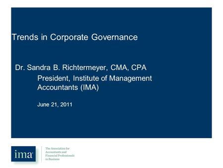 Trends in Corporate Governance Dr. Sandra B. Richtermeyer, CMA, CPA President, Institute of Management Accountants (IMA) June 21, 2011.