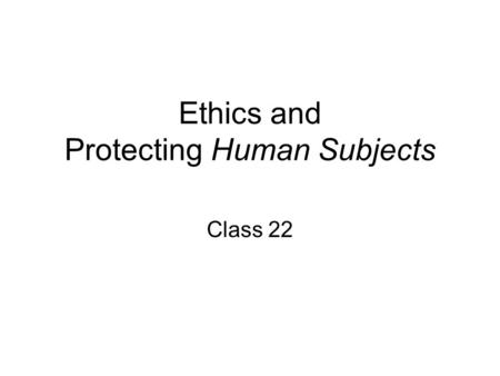 Ethics and Protecting Human Subjects Class 22. Agenda 3:00-3:15 Krista's Presentation 3:15-3:25 Quiz 3:25-3:50 Ethics and Protecting Human Subjects.