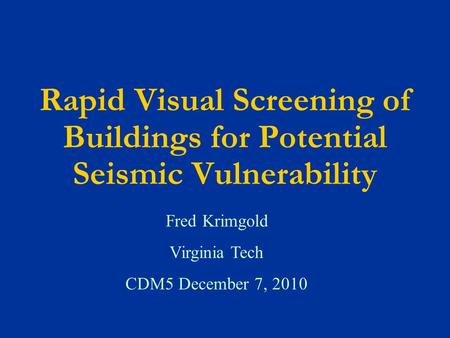 Rapid Visual Screening of Buildings for Potential Seismic Vulnerability Fred Krimgold Virginia Tech CDM5 December 7, 2010.