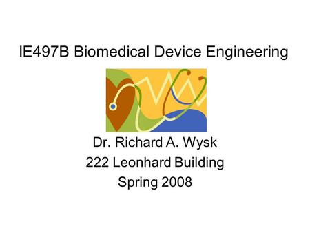 IE497B Biomedical Device Engineering Dr. Richard A. Wysk 222 Leonhard Building Spring 2008.
