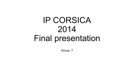IP CORSICA 2014 Final presentation Group 7. GROUP NR. 7! Krisztina – Denmark Jim – United Kingdom Audra – Lithuania Nicolas – Italy Sander – Estonia.